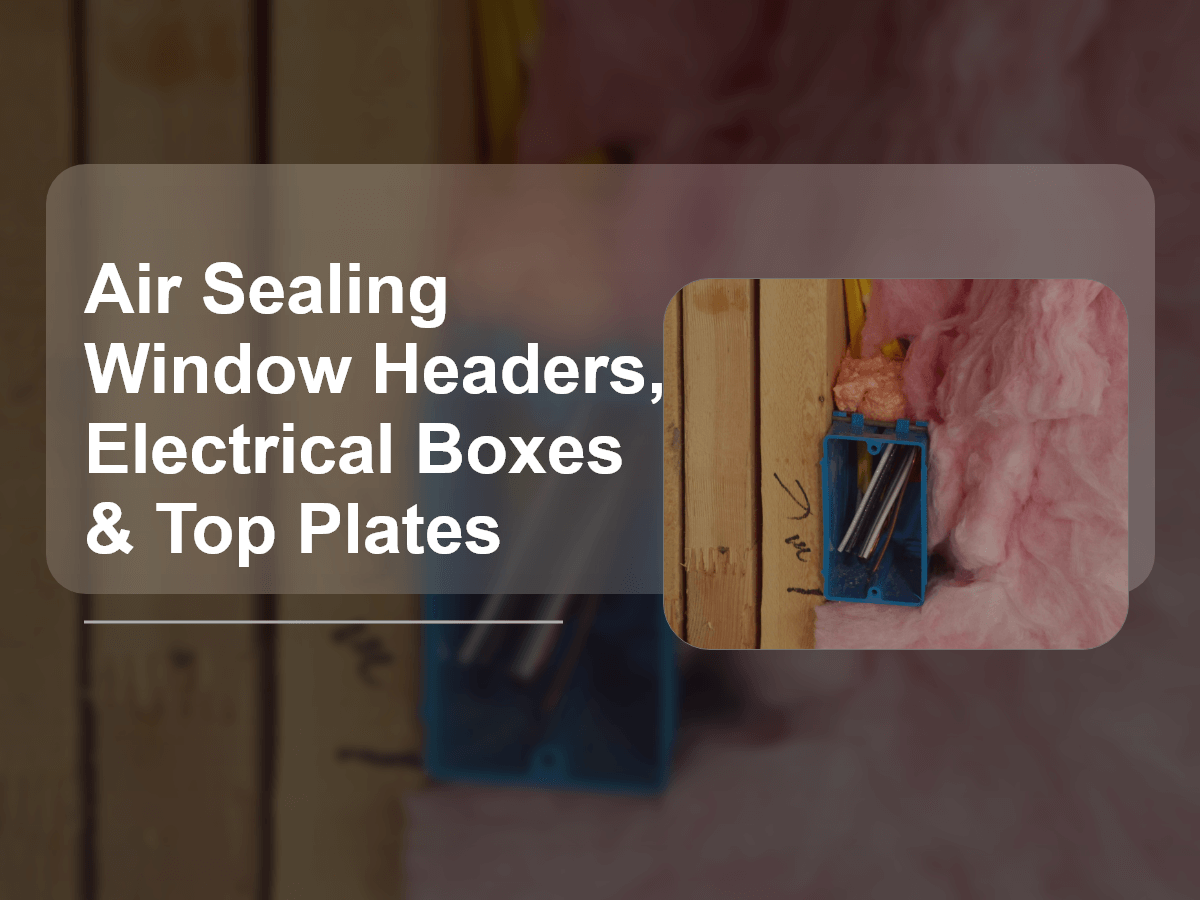 Air Sealing Window Headers, Electrical Boxes & Top Plates